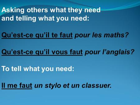 Asking others what they need and telling what you need: Quest-ce quil te faut pour les maths? Quest-ce quil vous faut pour langlais? To tell what you need: