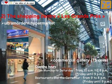 2) The shopping centre « Les Grands Prés » commercial gallery (75 cells) Opening hours From Monday to Saturday : from 10 a.m. till 8 p.m. (Friday until.