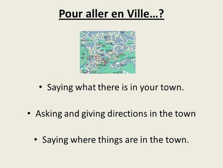 Pour aller en Ville…? Saying what there is in your town. Asking and giving directions in the town Saying where things are in the town.