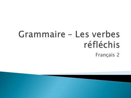 Français 2 1. In English, sometimes the action of a verb is directed – or reflected back on the subject. When this happens, the verb may be followed.