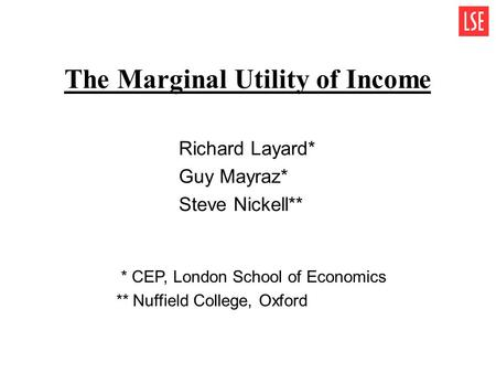 The Marginal Utility of Income Richard Layard* Guy Mayraz* Steve Nickell** * CEP, London School of Economics ** Nuffield College, Oxford.