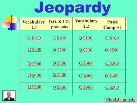Jeopardy Vocabulary 2.1 D.O. & I.O. pronouns Vocabulary 2.2 Passé Composé Q $100 Q $200 Q $300 Q $400 Q $500 Q $100 Q $200 Q $300 Q $400 Q $500 Final.