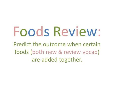 Foods Review: Predict the outcome when certain foods (both new & review vocab) are added together.