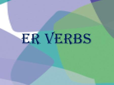 ER Verbs. ER verbs have special rules for putting them in a sentence because you wouldnt just say She to eat. You would say she eats.