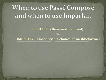 PERFECT (Done and behaved) Vs. IMPERFECT (Done with a chance of mishbehavior)