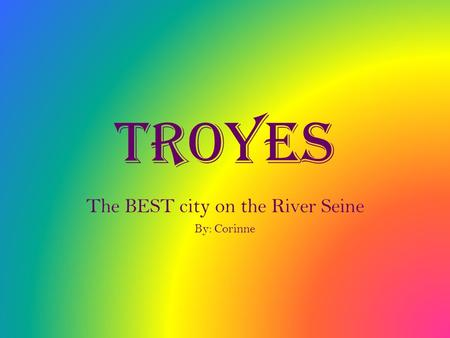 Troyes The BEST city on the River Seine By: Corinne.