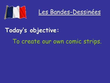 Les Bandes-Dessinées Todays objective: To create our own comic strips.