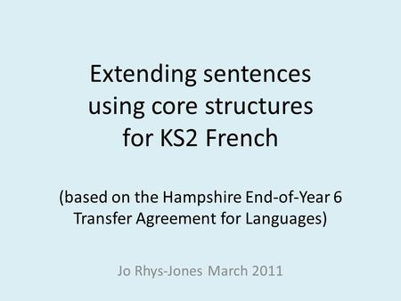 Extending sentences using core structures for KS2 French (based on the Hampshire End-of-Year 6 Transfer Agreement for Languages) Jo Rhys-Jones March.