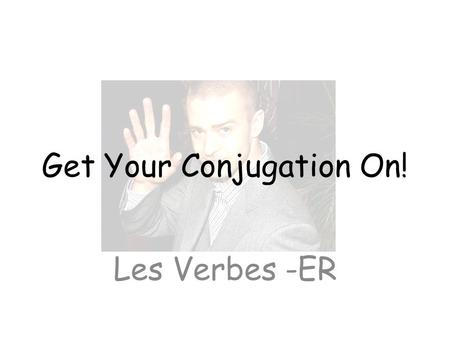 Get Your Conjugation On! Les Verbes -ER. Il y a _____ categories de verbes en français: _________, _________, y _________. 3 -ER-IR-RE.