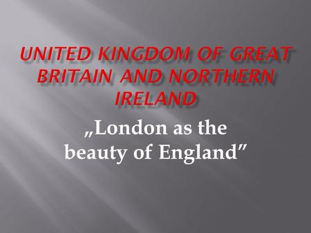 London as the beauty of England. *England- London *Scotland- Edinburgh *Wales- Cardiff *Northern Ireland- Belfast.