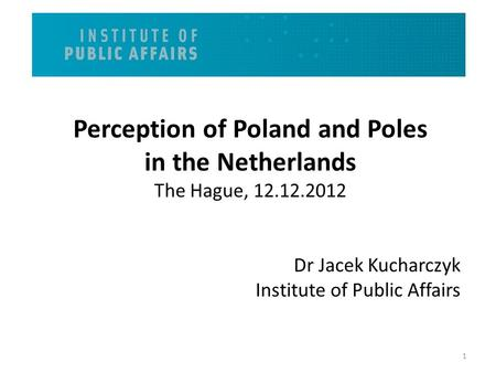 Perception of Poland and Poles in the Netherlands The Hague, 12.12.2012 Dr Jacek Kucharczyk Institute of Public Affairs 1.