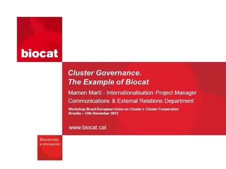 Www.biocat.cat Cluster Governance. The Example of Biocat Mamen Martí - Internationalisation Project Manager Communications & External Relations Department.