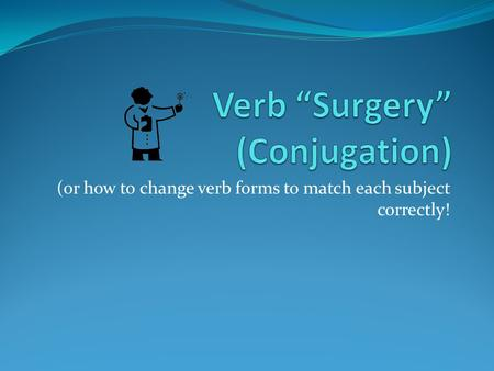 (or how to change verb forms to match each subject correctly!