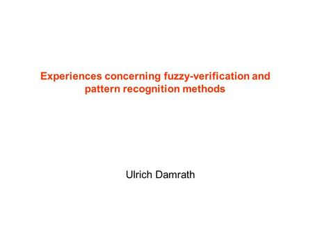 Experiences concerning fuzzy-verification and pattern recognition methods Ulrich Damrath.