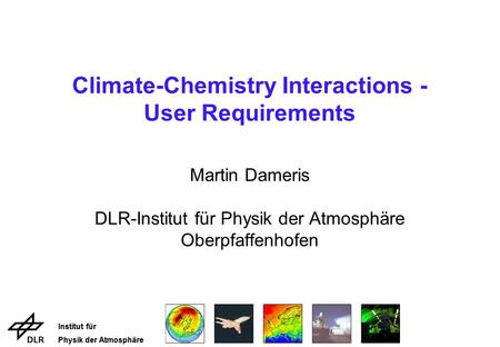 Institut für Physik der Atmosphäre Institut für Physik der Atmosphäre Climate-Chemistry Interactions - User Requirements Martin Dameris DLR-Institut für.