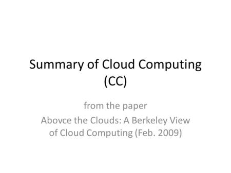 Summary of Cloud Computing (CC) from the paper Abovce the Clouds: A Berkeley View of Cloud Computing (Feb. 2009)