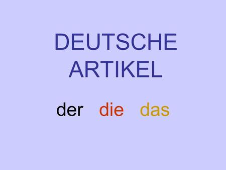 DEUTSCHE ARTIKEL der die das. All three = the BUT WHY ARE THERE THREE? HOW DO I KNOW WHICH TO USE?