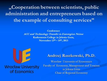 Cooperation between scientists, public administration and entrepreneurs based on the example of consulting services Andrzej Raszkowski, Ph.D. Wrocław University.