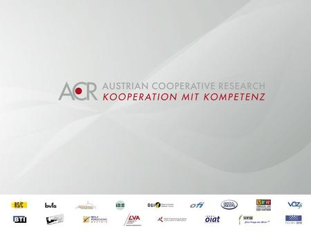 Austrian Cooperative Research (ACR) Research Experts for Small and Medium sized Enterprises Umbrella Organization Network of 17 cooperative research organizations.