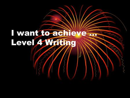 I want to achieve … Level 4 Writing. You should already be showing Level 3 skills … Level 3 Skills Writing in proper sentences Expressing your opinions.