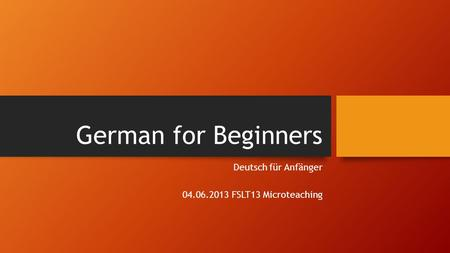 German for Beginners Deutsch für Anfänger 04.06.2013 FSLT13 Microteaching.