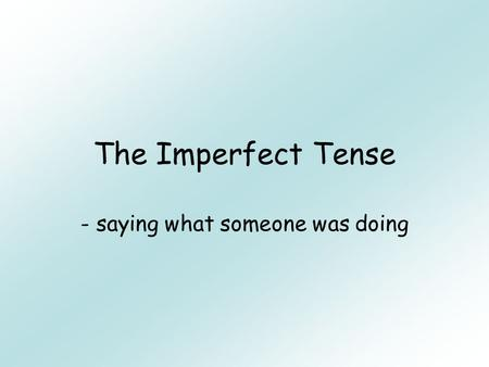 The Imperfect Tense - saying what someone was doing.