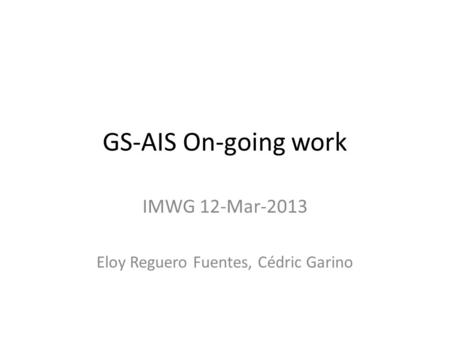 GS-AIS On-going work IMWG 12-Mar-2013 Eloy Reguero Fuentes, Cédric Garino.