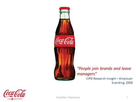 1 People join brands and leave managers CIPD Research Insight – Employer branding, 2008 Classified - Internal use.
