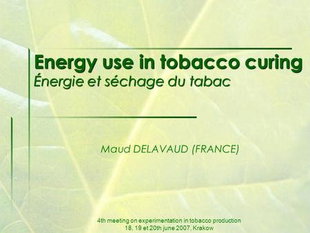 4th meeting on experimentation in tobacco production 18, 19 et 20th june 2007, Krakow Energy use in tobacco curing Énergie et séchage du tabac Maud DELAVAUD.