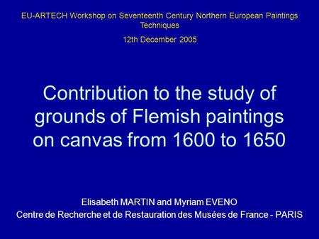 EU-ARTECH Workshop on Seventeenth Century Northern European Paintings Techniques 12th December 2005 Contribution to the study of grounds of Flemish paintings.