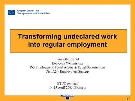 Commission européenne Emploi & affaires sociales 1 -1- Transforming undeclared work into regular employment Finn Ola Jølstad European Commission DG Employment,
