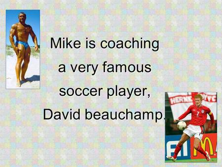 Mike is coaching a very famous soccer player, David beauchamp.