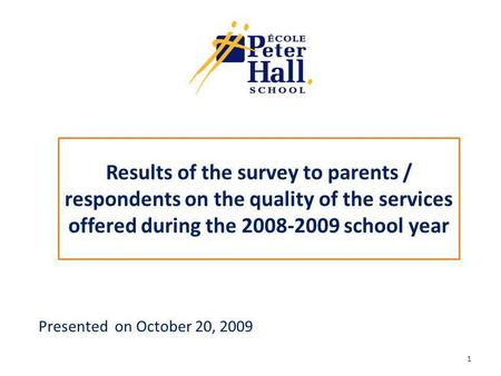 Results of the survey to parents / respondents on the quality of the services offered during the 2008-2009 school year Presented on October 20, 2009 1.