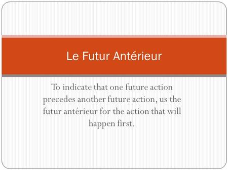 To indicate that one future action precedes another future action, us the futur antérieur for the action that will happen first. Le Futur Antérieur.