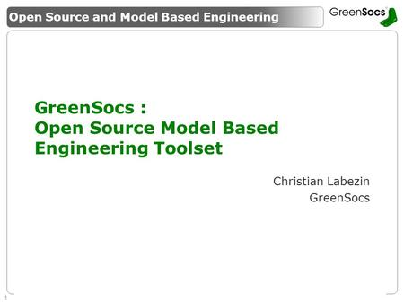 1 Enabling System Level Design Guaranteeing success of SMEs GreenSocs : Open Source Model Based Engineering Toolset Christian Labezin GreenSocs Open Source.