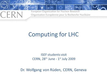 Computing for LHC Dr. Wolfgang von Rüden, CERN, Geneva ISEF students visit CERN, 28 th June - 1 st July 2009.