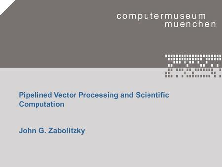 Eine Zeitreise in die Welt der Computer.1 Pipelined Vector Processing and Scientific Computation John G. Zabolitzky.