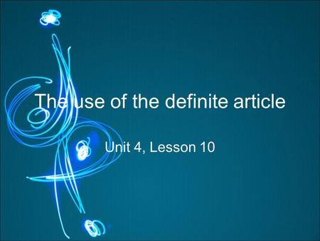 The use of the definite article Unit 4, Lesson 10.