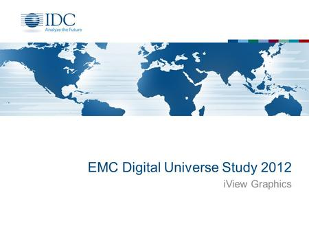 EMC Digital Universe Study 2012 iView Graphics. Terms of use Written Permission If you wish to quote or use IDC materials (graphics) in an ad, press release,