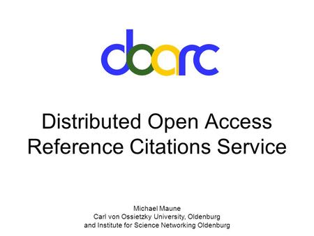 Michael Maune Carl von Ossietzky University, Oldenburg and Institute for Science Networking Oldenburg Distributed Open Access Reference Citations Service.