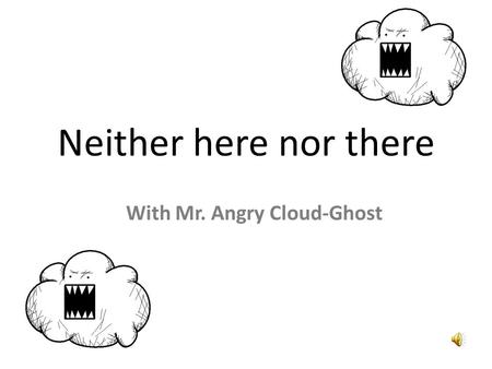 Neither here nor there With Mr. Angry Cloud-Ghost.