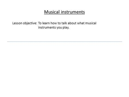 Musical instruments Lesson objective: To learn how to talk about what musical instruments you play.