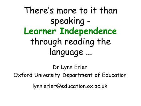 Theres more to it than speaking - Learner Independence through reading the language... Dr Lynn Erler Oxford University Department of Education