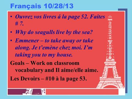 Français 10/28/13 Ouvrez vos livres á la page 52. Faites # 7. Why do seagulls live by the sea? Emmener – to take away or take along. Je temène chez moi.