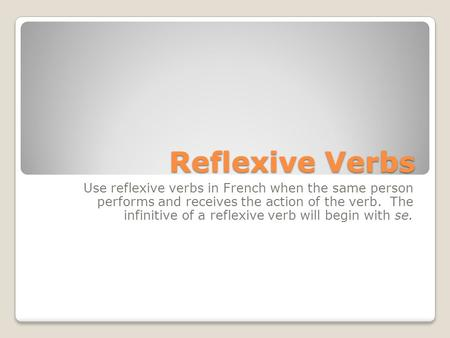 Reflexive Verbs Use reflexive verbs in French when the same person performs and receives the action of the verb. The infinitive of a reflexive verb will.