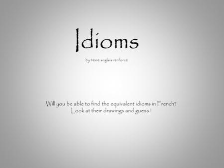 Idioms by 4ème anglais renforcé Will you be able to find the equivalent idioms in French? Look at their drawings and guess !