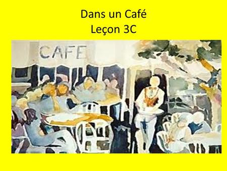 Dans un Café Leçon 3C. 1. How would you tell a French friend that: you are really hungry you are really thirsty.