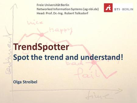 TrendSpotter Spot the trend and understand! Freie Universität Berlin Networked Information Systems (ag-nbi.de) Head: Prof. Dr.-Ing. Robert Tolksdorf Olga.