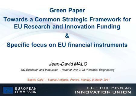 Green Paper Towards a Common Strategic Framework for EU Research and Innovation Funding & Specific focus on EU financial instruments Jean-David MALO.