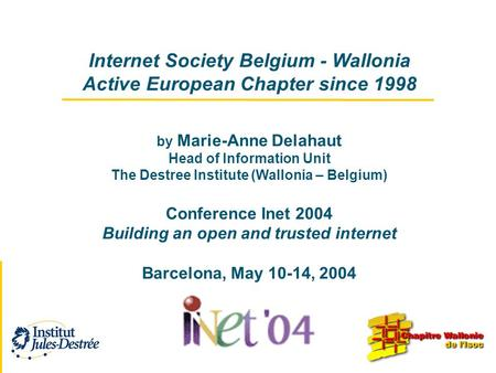 Internet Society Belgium - Wallonia Active European Chapter since 1998 by Marie-Anne Delahaut Head of Information Unit The Destree Institute (Wallonia.